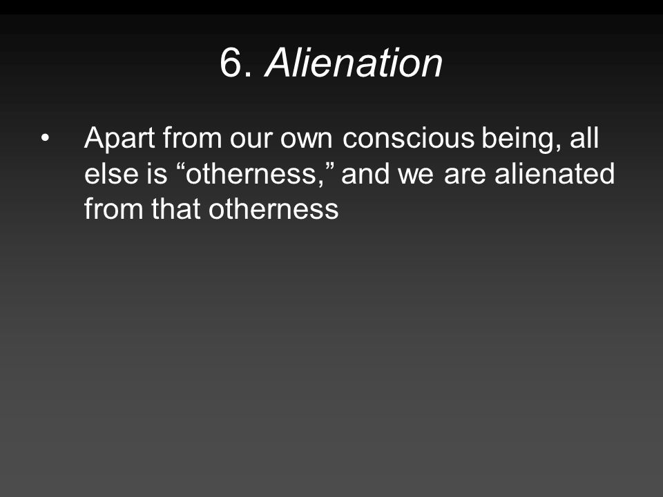 6. Alienation Apart from our own conscious being, all else is otherness, and we are alienated from that otherness