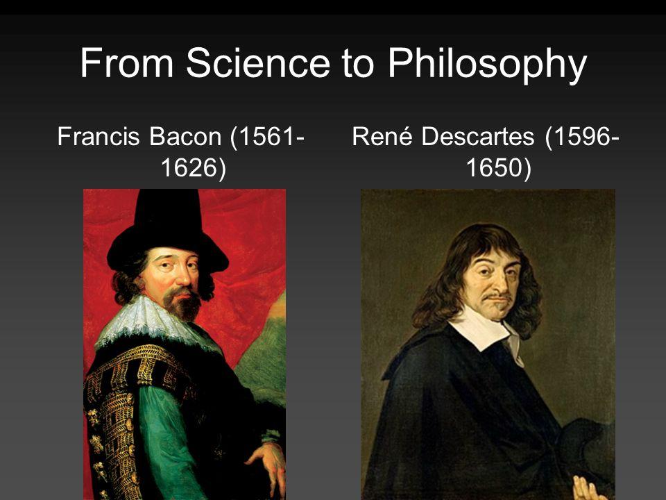 From Science to Philosophy Francis Bacon (1561- 1626) René Descartes (1596- 1650)