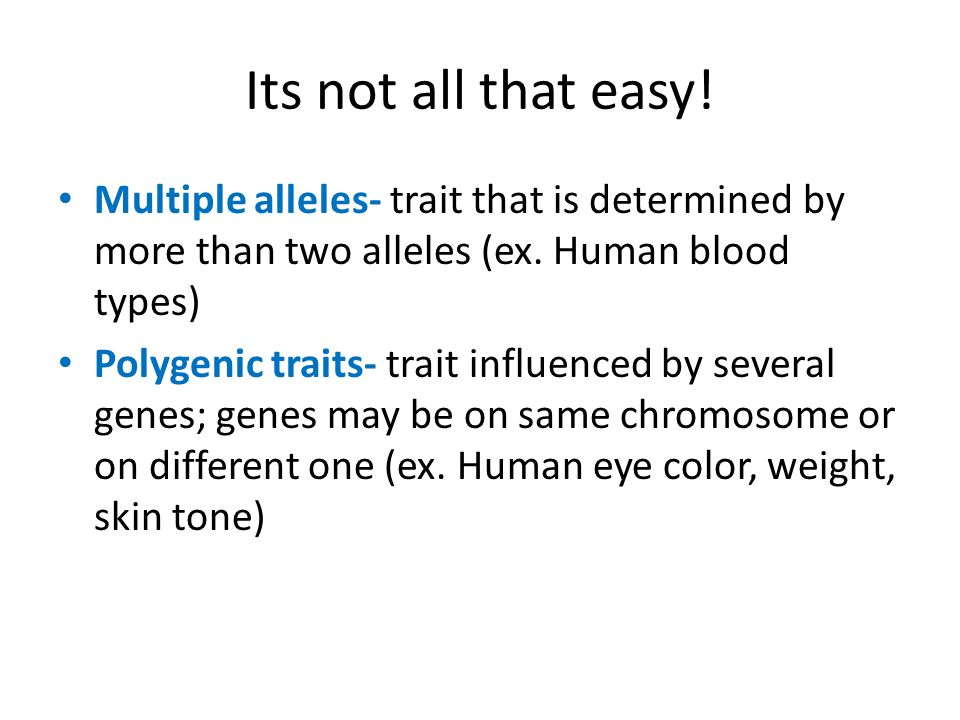 Its not all that easy! Multiple alleles- trait that is determined by more than two alleles (ex. Human blood types) Polygenic traits- trait influenced