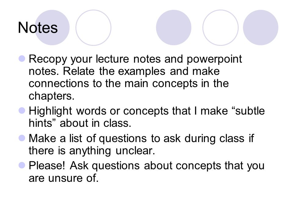 Notes Recopy your lecture notes and powerpoint notes. Relate the examples and make connections to the main concepts in the chapters. Highlight words o