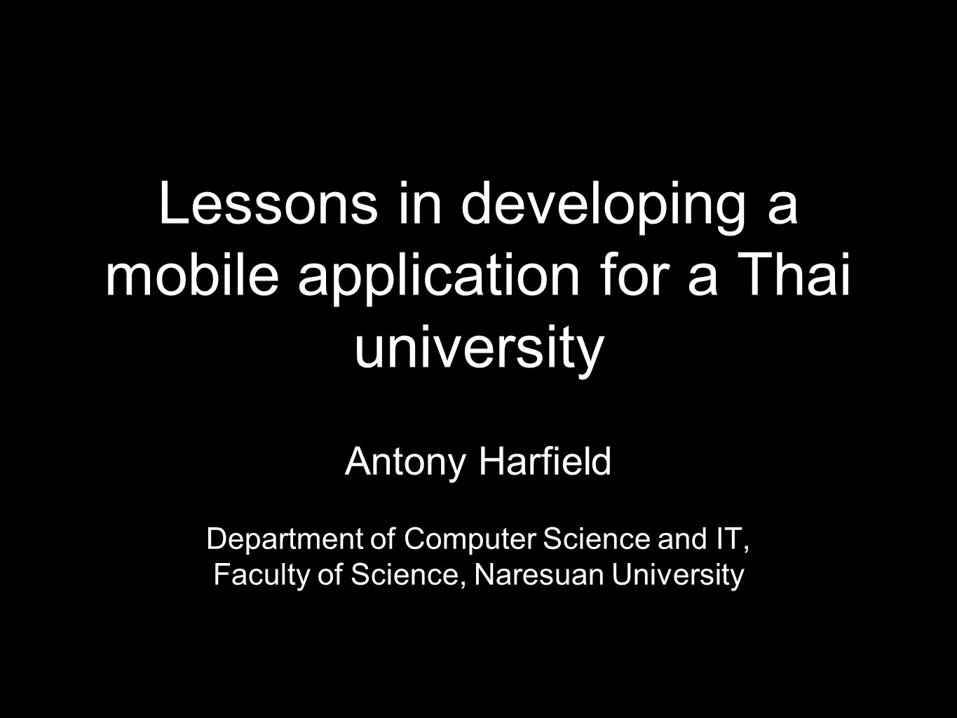 Lessons in developing a mobile application for a Thai university Antony Harfield Department of Computer Science and IT, Faculty of Science, Naresuan University