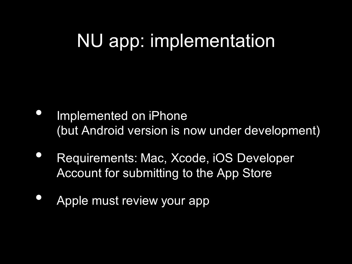 NU app: implementation Implemented on iPhone (but Android version is now under development) Requirements: Mac, Xcode, iOS Developer Account for submitting to the App Store Apple must review your app
