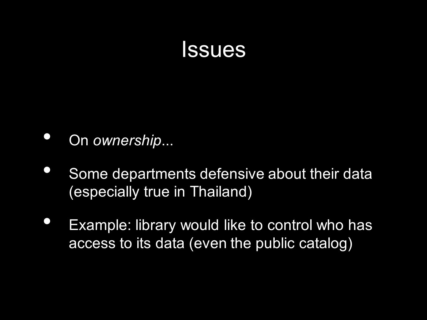 Issues On ownership... Some departments defensive about their data (especially true in Thailand) Example: library would like to control who has access