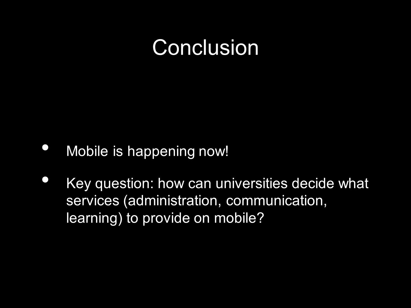 Conclusion Mobile is happening now! Key question: how can universities decide what services (administration, communication, learning) to provide on mo