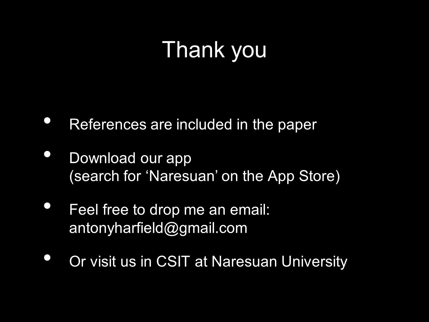 Thank you References are included in the paper Download our app (search for Naresuan on the App Store) Feel free to drop me an email: antonyharfield@gmail.com Or visit us in CSIT at Naresuan University