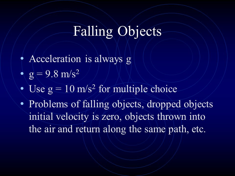 Falling Objects Acceleration is always g g = 9.8 m/s 2 Use g = 10 m/s 2 for multiple choice Problems of falling objects, dropped objects initial velocity is zero, objects thrown into the air and return along the same path, etc.
