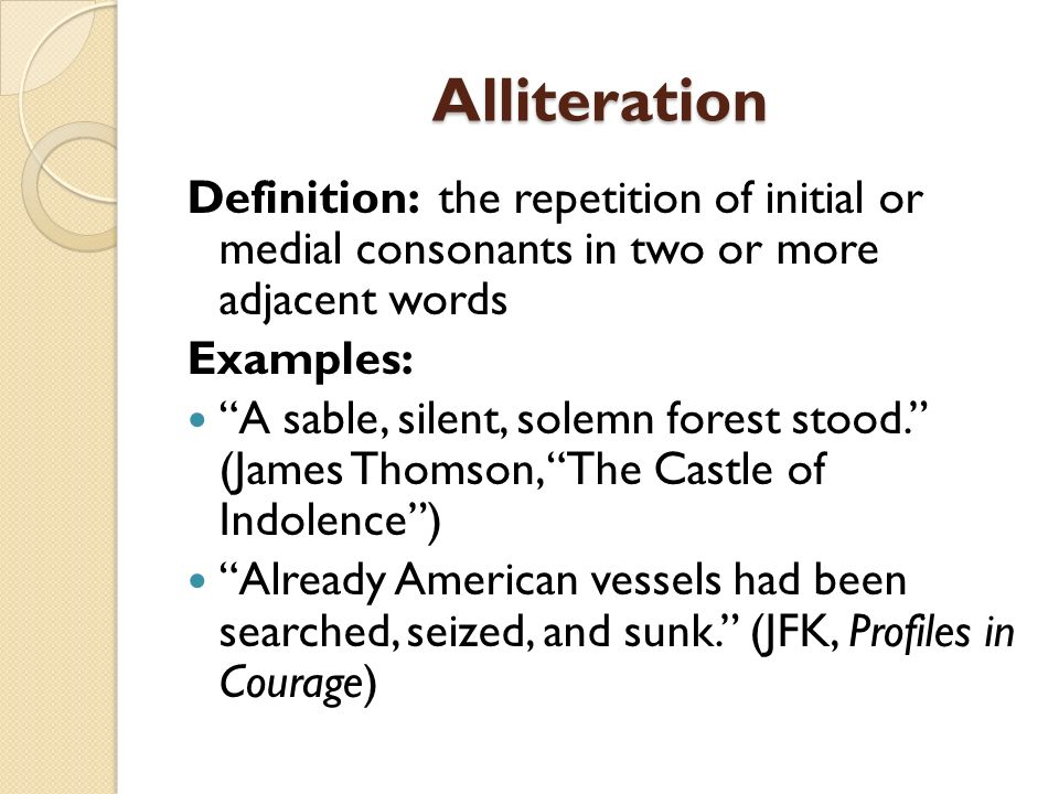 Alliteration Definition: the repetition of initial or medial consonants in two or more adjacent words Examples: A sable, silent, solemn forest stood.