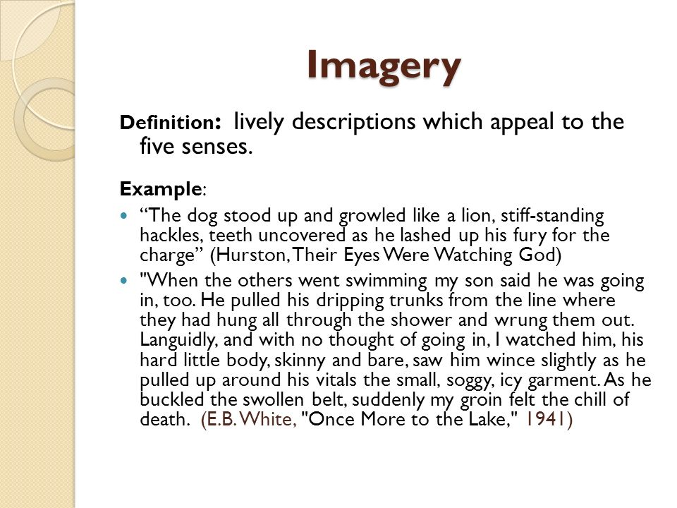Imagery Definition : lively descriptions which appeal to the five senses. Example: The dog stood up and growled like a lion, stiff-standing hackles, t
