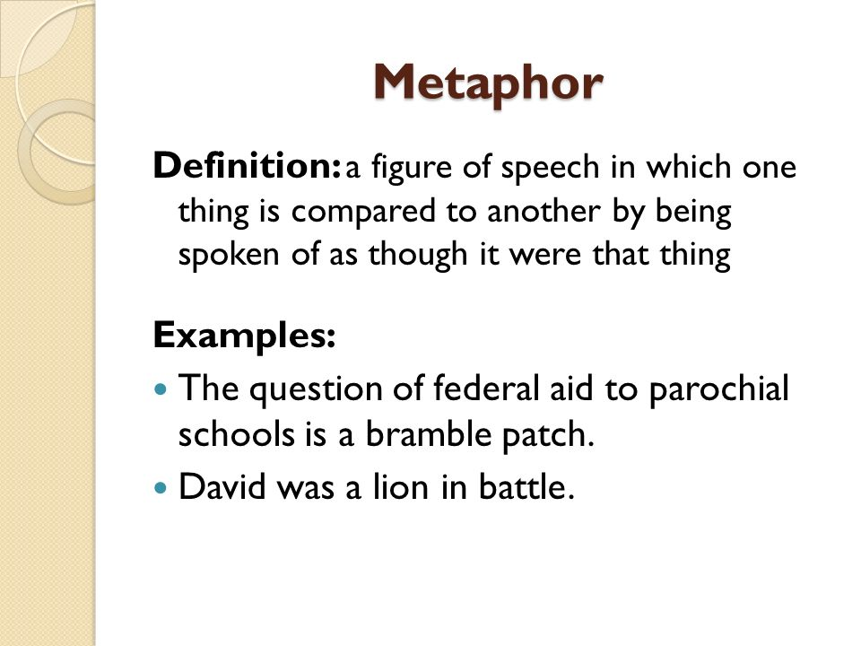 Metaphor Definition: a figure of speech in which one thing is compared to another by being spoken of as though it were that thing Examples: The questi