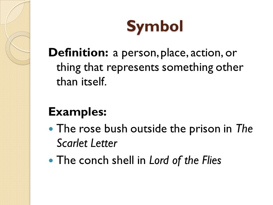 Symbol Definition: a person, place, action, or thing that represents something other than itself. Examples: The rose bush outside the prison in The Sc