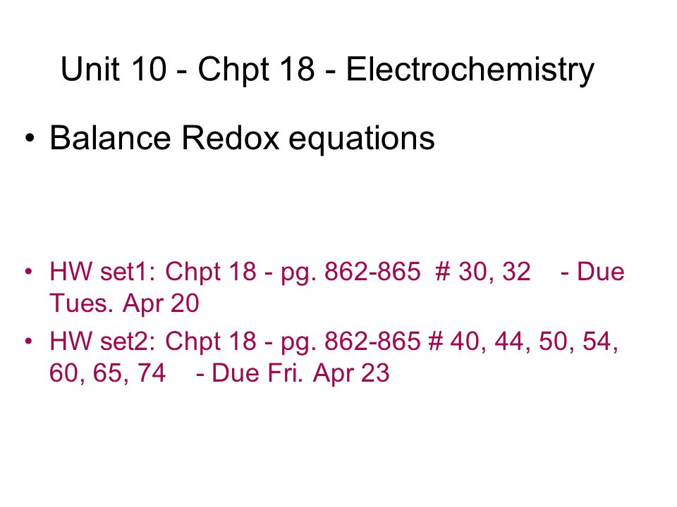 Unit 10 - Chpt 18 - Electrochemistry Balance Redox equations HW set1: Chpt 18 - pg. 862-865 # 30, 32 - Due Tues. Apr 20 HW set2: Chpt 18 - pg. 862-865