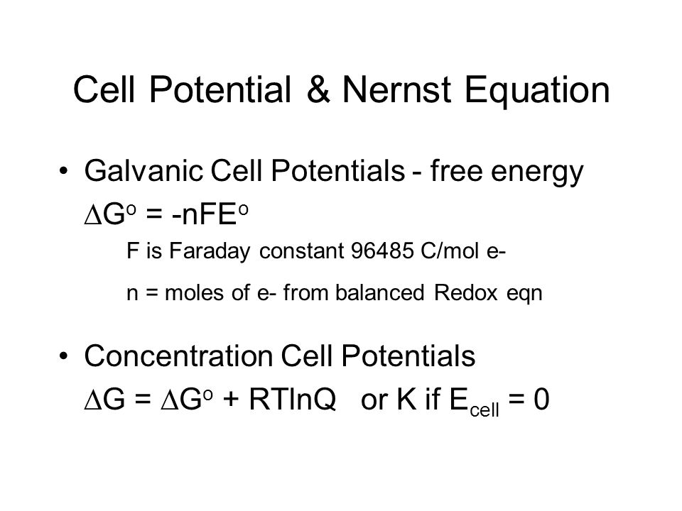 Cell Potential & Nernst Equation Galvanic Cell Potentials - free energy G o = -nFE o F is Faraday constant 96485 C/mol e- n = moles of e- from balance