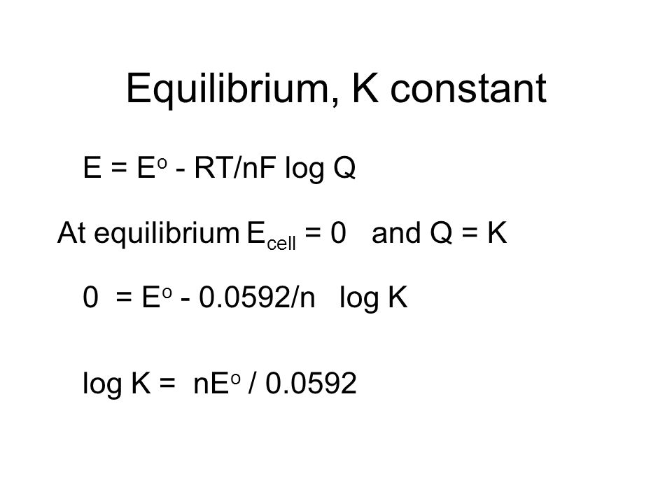 Equilibrium, K constant E = E o - RT/nF log Q At equilibrium E cell = 0 and Q = K 0 = E o - 0.0592/n log K log K = nE o / 0.0592
