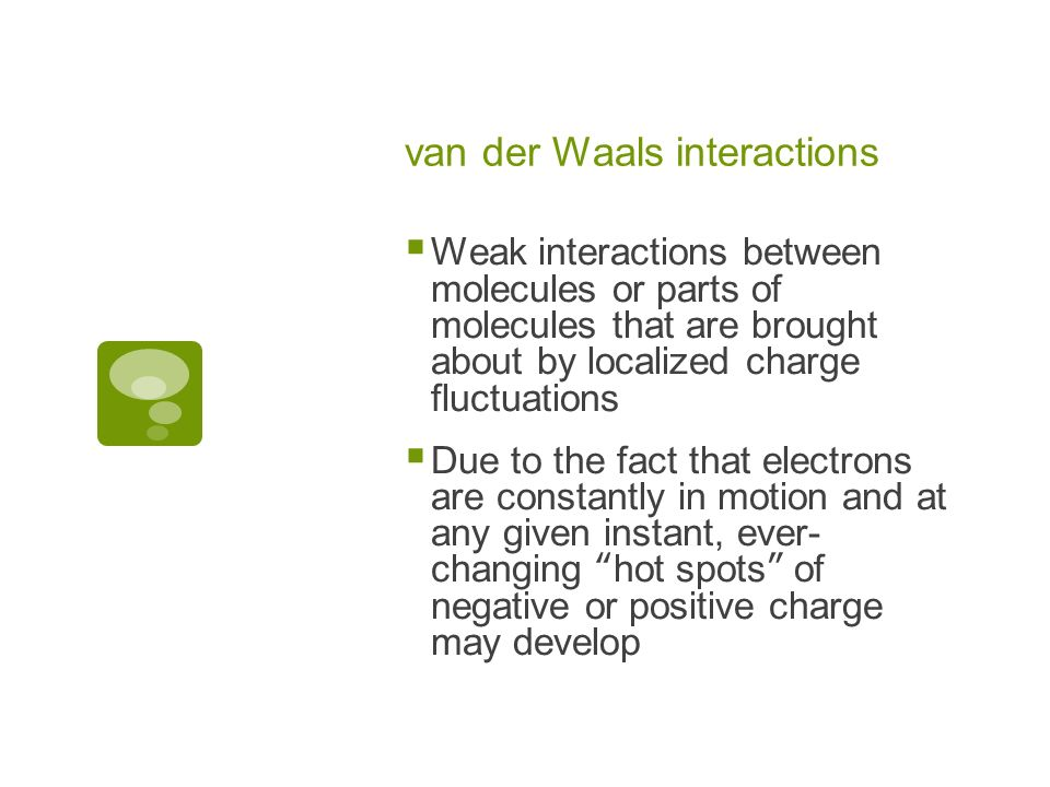 van der Waals interactions Weak interactions between molecules or parts of molecules that are brought about by localized charge fluctuations Due to the fact that electrons are constantly in motion and at any given instant, ever- changing hot spots of negative or positive charge may develop