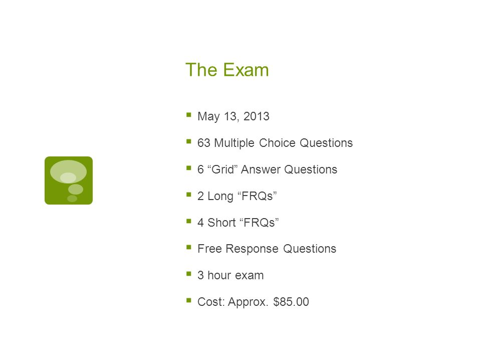 The Exam May 13, 2013 63 Multiple Choice Questions 6 Grid Answer Questions 2 Long FRQs 4 Short FRQs Free Response Questions 3 hour exam Cost: Approx.