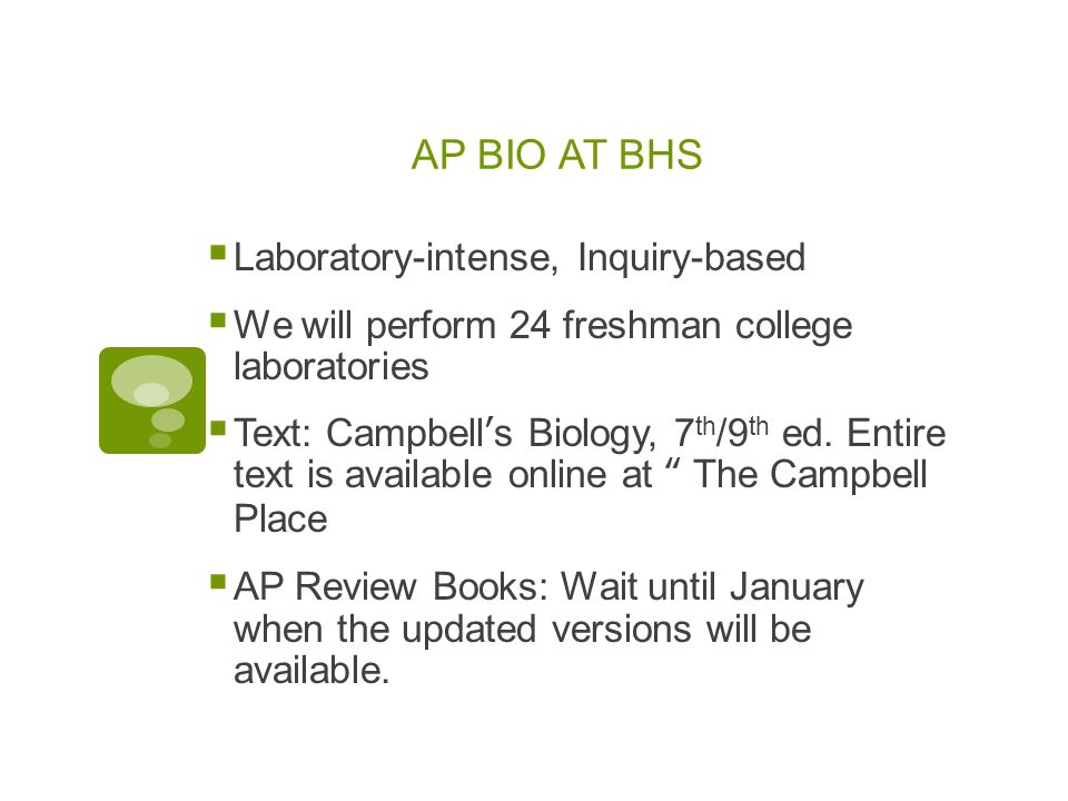 AP BIO AT BHS Laboratory-intense, Inquiry-based We will perform 24 freshman college laboratories Text: Campbells Biology, 7 th /9 th ed.