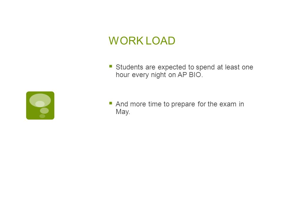 WORK LOAD Students are expected to spend at least one hour every night on AP BIO.