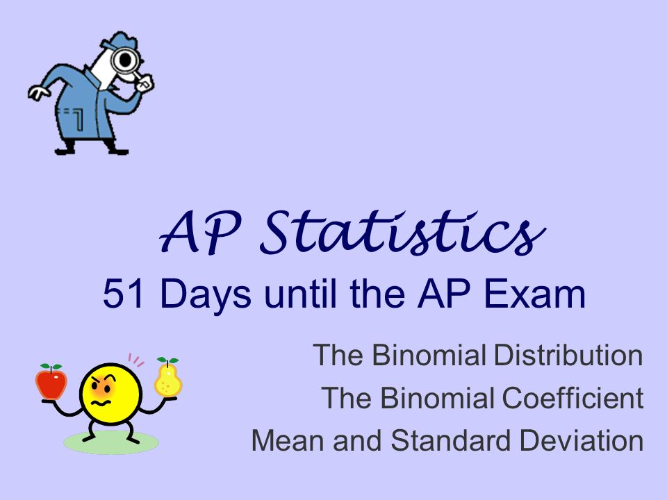 AP Statistics 51 Days until the AP Exam The Binomial Distribution The Binomial Coefficient Mean and Standard Deviation