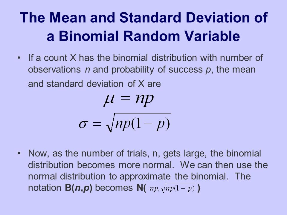 The Mean and Standard Deviation of a Binomial Random Variable If a count X has the binomial distribution with number of observations n and probability