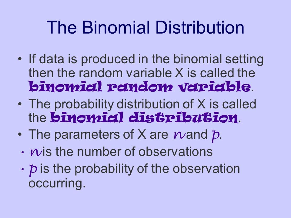 The Binomial Distribution If data is produced in the binomial setting then the random variable X is called the binomial random variable. The probabili