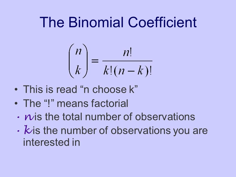 The Binomial Coefficient This is read n choose k The ! means factorial n is the total number of observations k is the number of observations you are i
