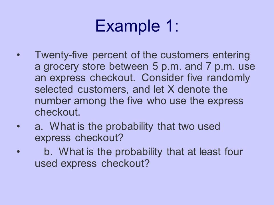 Example 1: Twenty-five percent of the customers entering a grocery store between 5 p.m. and 7 p.m. use an express checkout. Consider five randomly sel