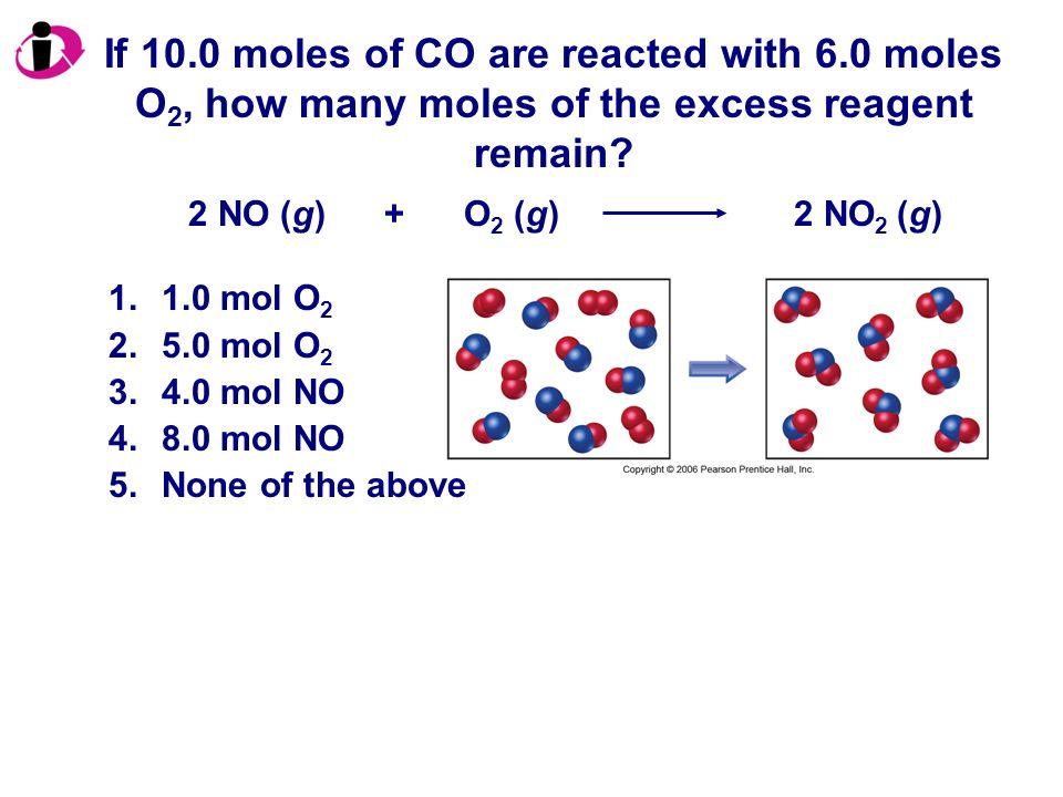 If 10.0 moles of CO are reacted with 6.0 moles O 2, how many moles of the excess reagent remain? 1.1.0 mol O 2 2.5.0 mol O 2 3.4.0 mol NO 4.8.0 mol NO