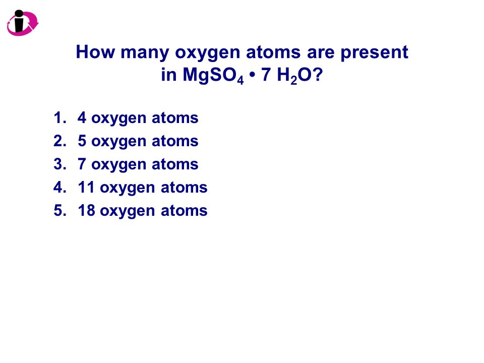 How many oxygen atoms are present in MgSO 4 7 H 2 O? 1.4 oxygen atoms 2.5 oxygen atoms 3.7 oxygen atoms 4.11 oxygen atoms 5.18 oxygen atoms