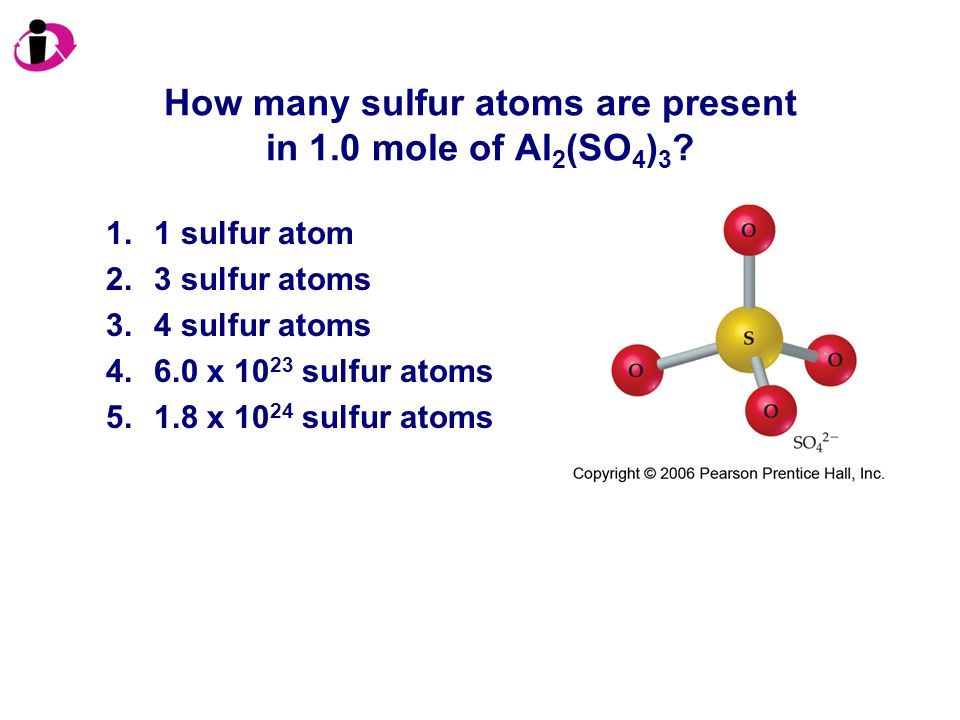 How many sulfur atoms are present in 1.0 mole of Al 2 (SO 4 ) 3 ? 1.1 sulfur atom 2.3 sulfur atoms 3.4 sulfur atoms 4.6.0 x 10 23 sulfur atoms 5.1.8 x
