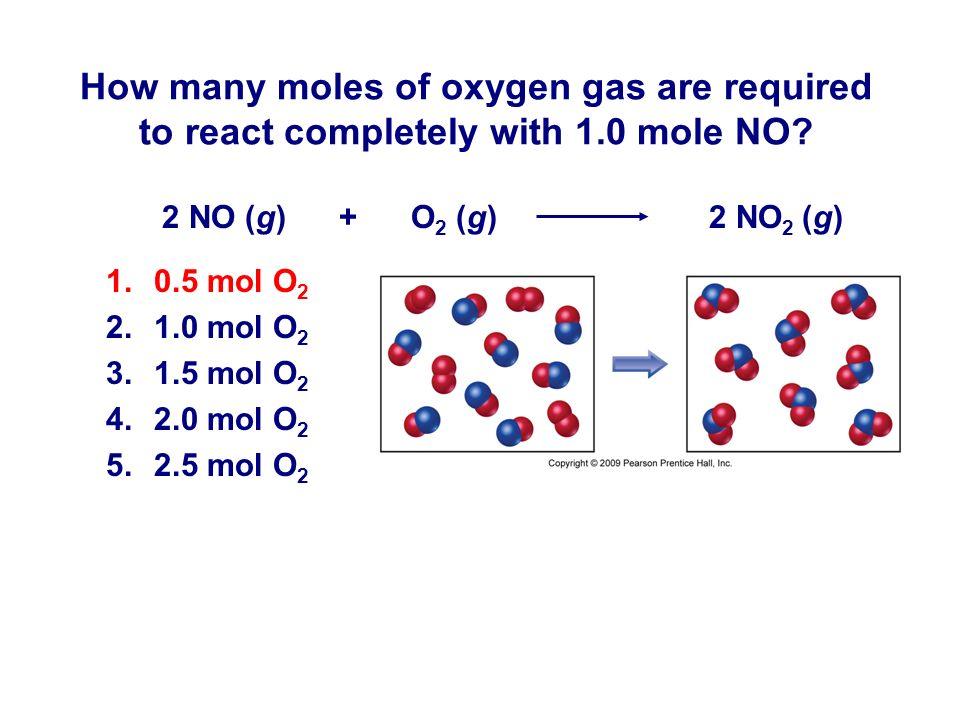 2 NO (g) + O 2 (g) 2 NO 2 (g) How many moles of oxygen gas are required to react completely with 1.0 mole NO? 1.0.5 mol O 2 2.1.0 mol O 2 3.1.5 mol O