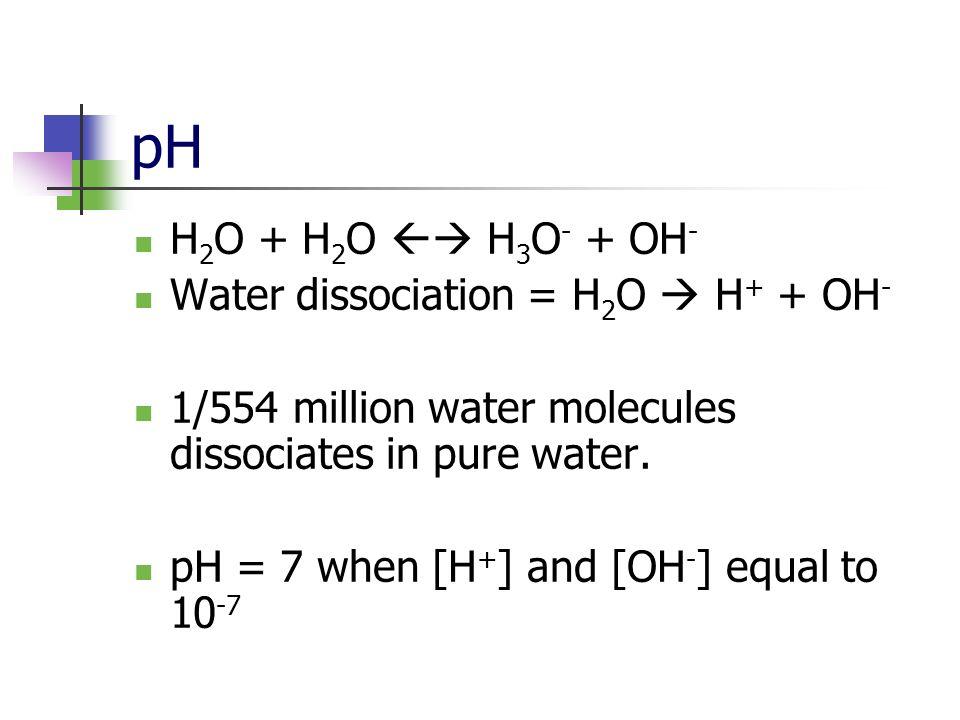 pH H 2 O + H 2 O H 3 O - + OH - Water dissociation = H 2 O H + + OH - 1/554 million water molecules dissociates in pure water.