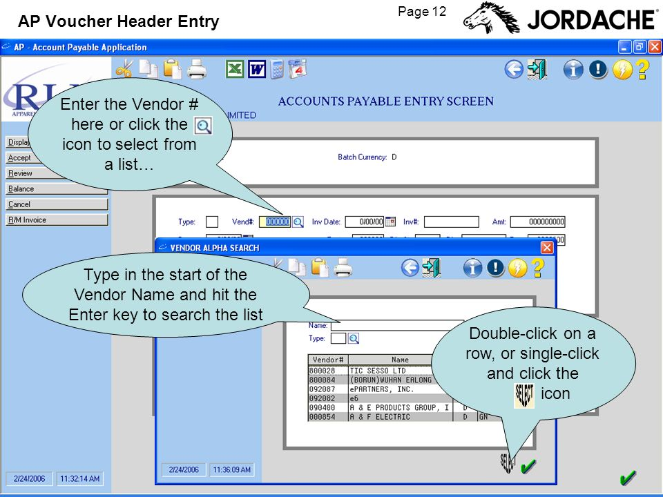 Page 12 AP Voucher Header Entry Enter the Vendor # here or click the icon to select from a list… Type in the start of the Vendor Name and hit the Ente