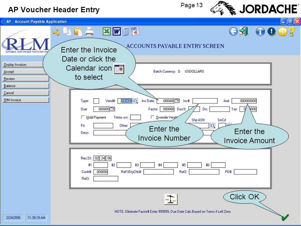 Page 13 AP Voucher Header Entry Enter the Invoice Date or click the Calendar icon to select Enter the Invoice Number Enter the Invoice Amount Click OK