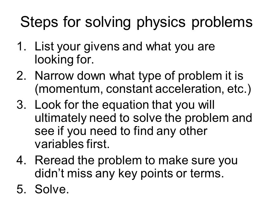 Steps for solving physics problems 1.List your givens and what you are looking for. 2.Narrow down what type of problem it is (momentum, constant accel