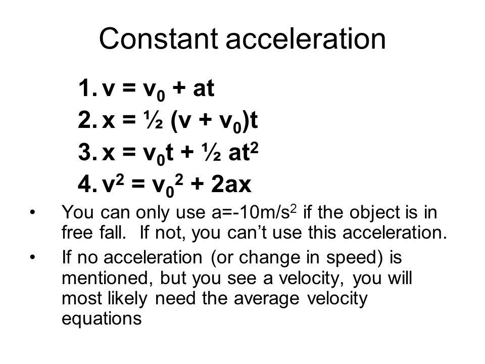 Constant acceleration 1.v = v 0 + at 2.x = ½ (v + v 0 )t 3.x = v 0 t + ½ at 2 4.v 2 = v 0 2 + 2ax You can only use a=-10m/s 2 if the object is in free