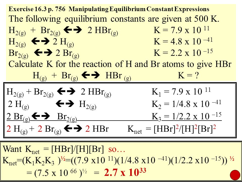 Exercise 16.3 p. 756 Manipulating Equilibrium Constant Expressions The following equilibrium constants are given at 500 K. H 2(g) + Br 2(g) 2 HBr (g)