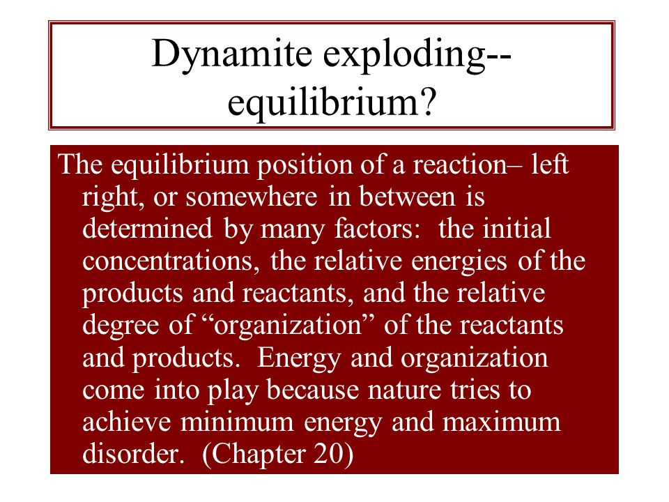 Dynamite exploding-- equilibrium? The equilibrium position of a reaction– left right, or somewhere in between is determined by many factors: the initi