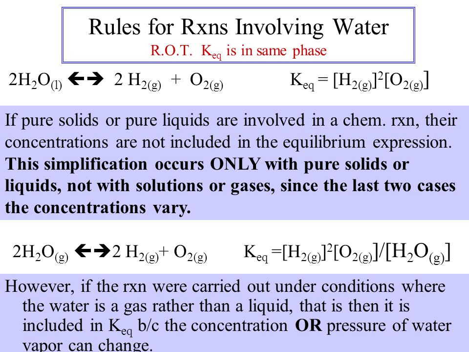 Rules for Rxns Involving Water R.O.T. K eq is in same phase However, if the rxn were carried out under conditions where the water is a gas rather than