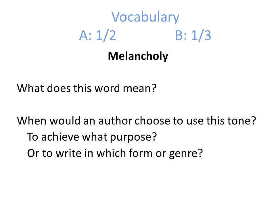 Vocabulary A: 1/2 B: 1/3 Melancholy What does this word mean? When would an author choose to use this tone? To achieve what purpose? Or to write in wh