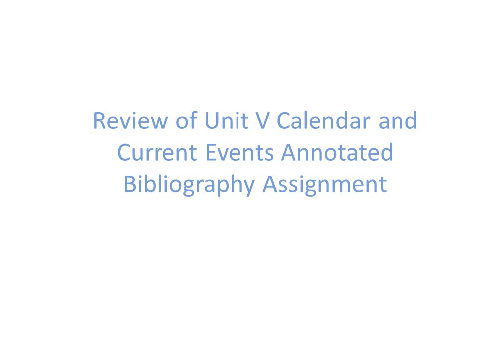 Review of Unit V Calendar and Current Events Annotated Bibliography Assignment