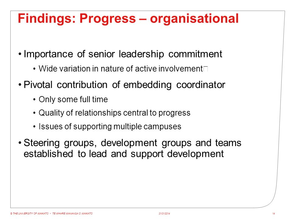 Findings: Progress – organisational Importance of senior leadership commitment Wide variation in nature of active involvement Pivotal contribution of embedding coordinator Only some full time Quality of relationships central to progress Issues of supporting multiple campuses Steering groups, development groups and teams established to lead and support development 21/01/2014© THE UNIVERSITY OF WAIKATO TE WHARE WANANGA O WAIKATO14
