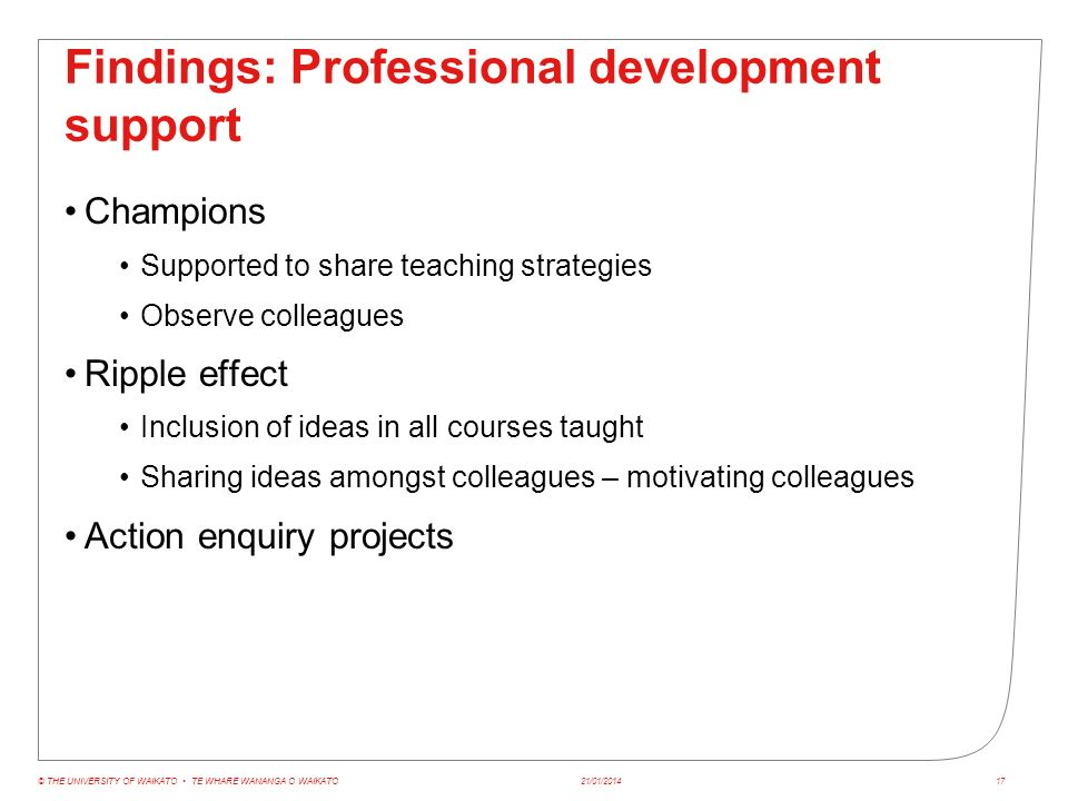 Findings: Professional development support Champions Supported to share teaching strategies Observe colleagues Ripple effect Inclusion of ideas in all courses taught Sharing ideas amongst colleagues – motivating colleagues Action enquiry projects 21/01/2014© THE UNIVERSITY OF WAIKATO TE WHARE WANANGA O WAIKATO17