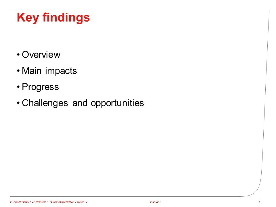 Key findings Overview Main impacts Progress Challenges and opportunities 21/01/2014© THE UNIVERSITY OF WAIKATO TE WHARE WANANGA O WAIKATO4