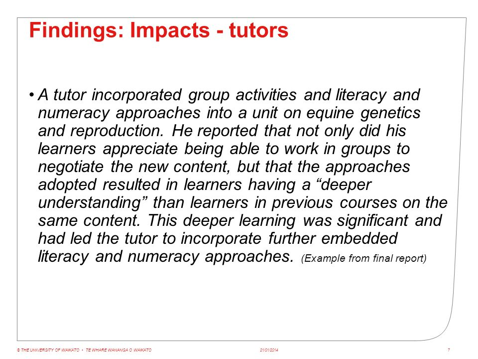 Findings: Impacts - tutors 21/01/2014© THE UNIVERSITY OF WAIKATO TE WHARE WANANGA O WAIKATO8 The tutors from one ITP discussed the value of a consistent approach to address particular learner needs.