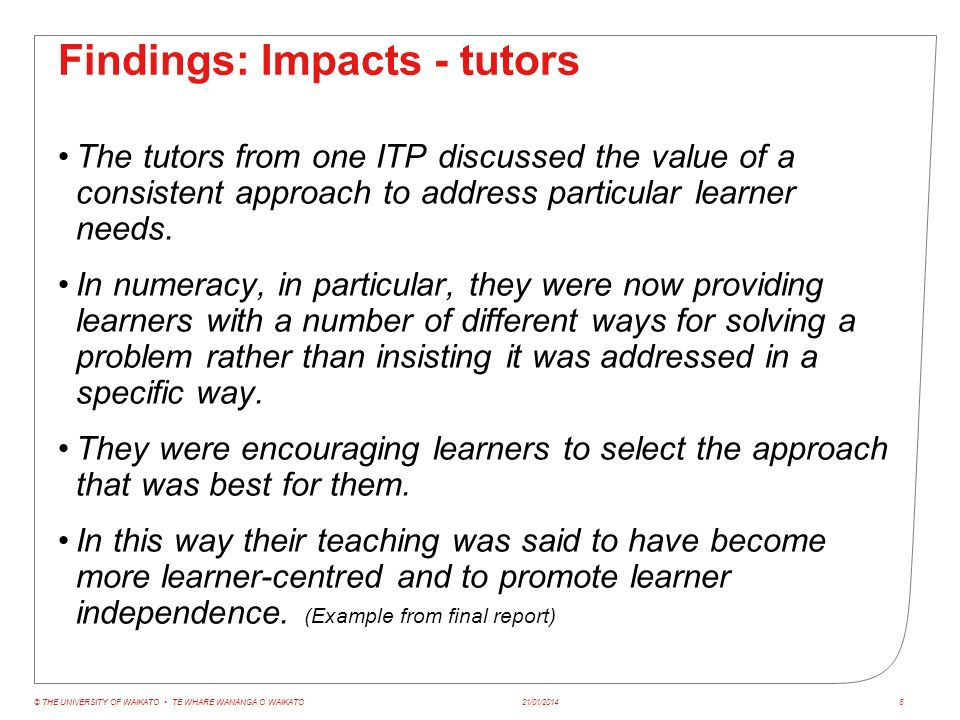 Findings: Impacts - students Due to timing of the synthesis it was too early for ITPs to provide organisational level data of impact on student outcomes However, there were reports of Improved retention Better quality first assignments Evidence of higher achievement from some courses 21/01/2014© THE UNIVERSITY OF WAIKATO TE WHARE WANANGA O WAIKATO9