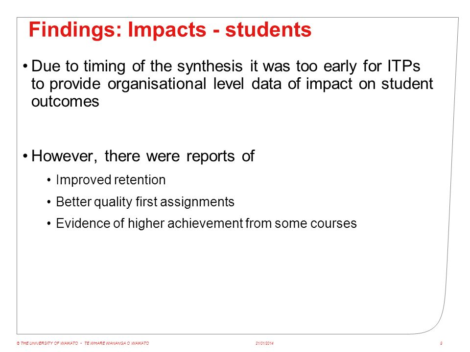 Findings: Impacts - students Anecdotal reports from all ITPs of Greater student engagement/ confidence Greater student engagement with text Increased student independence Student use of the language of embedded literacy and numeracy Students more prepared to ask questions Students more prepared to stay after class to clarify problems Reports from businesses of changes in students 21/01/2014© THE UNIVERSITY OF WAIKATO TE WHARE WANANGA O WAIKATO10