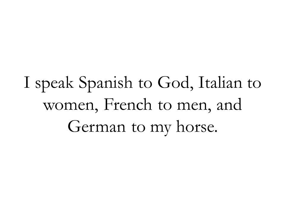 I speak Spanish to God, Italian to women, French to men, and German to my horse.
