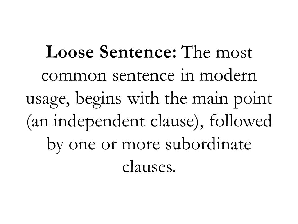 Loose Sentence: The most common sentence in modern usage, begins with the main point (an independent clause), followed by one or more subordinate clau