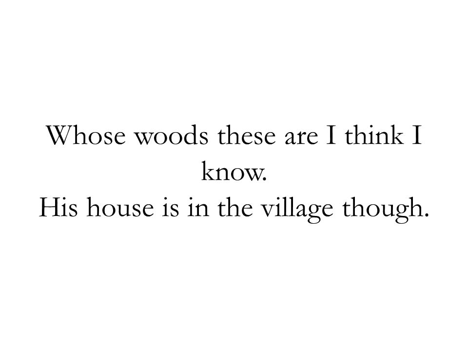Whose woods these are I think I know. His house is in the village though.