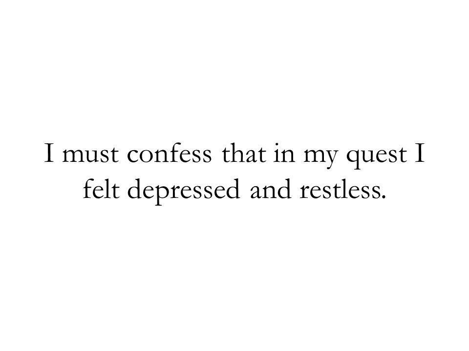I must confess that in my quest I felt depressed and restless.